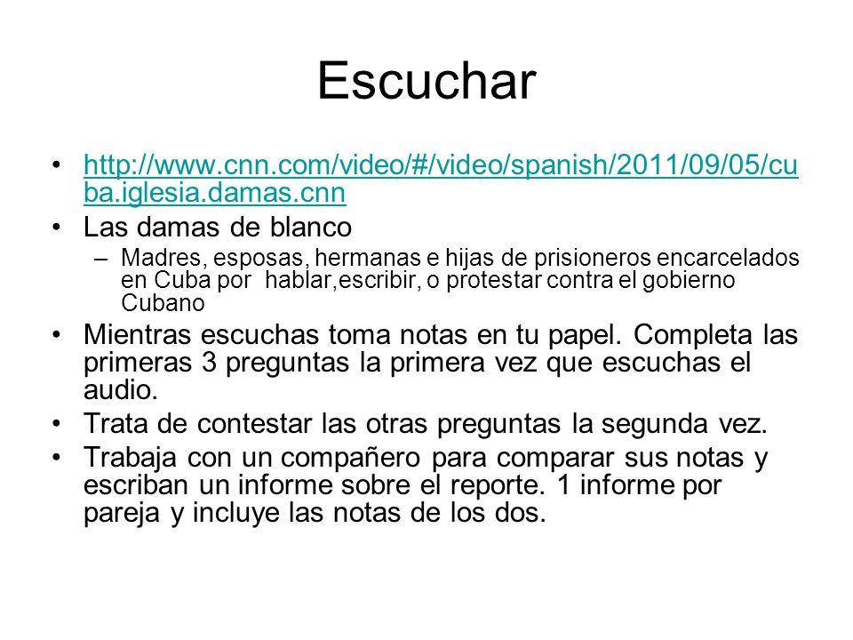 Escuchar http://www.cnn.com/video/#/video/spanish/2011/09/05/cu ba.iglesia.damas.cnnhttp://www.cnn.com/video/#/video/spanish/2011/09/05/cu ba.iglesia.damas.cnn Las damas de blanco –Madres, esposas, hermanas e hijas de prisioneros encarcelados en Cuba por hablar,escribir, o protestar contra el gobierno Cubano Mientras escuchas toma notas en tu papel.