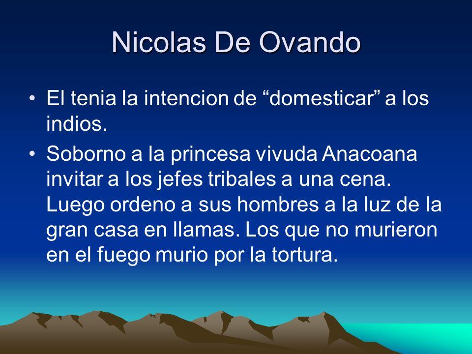 Nicolas De Ovando El tenia la intencion de domesticar a los indios.