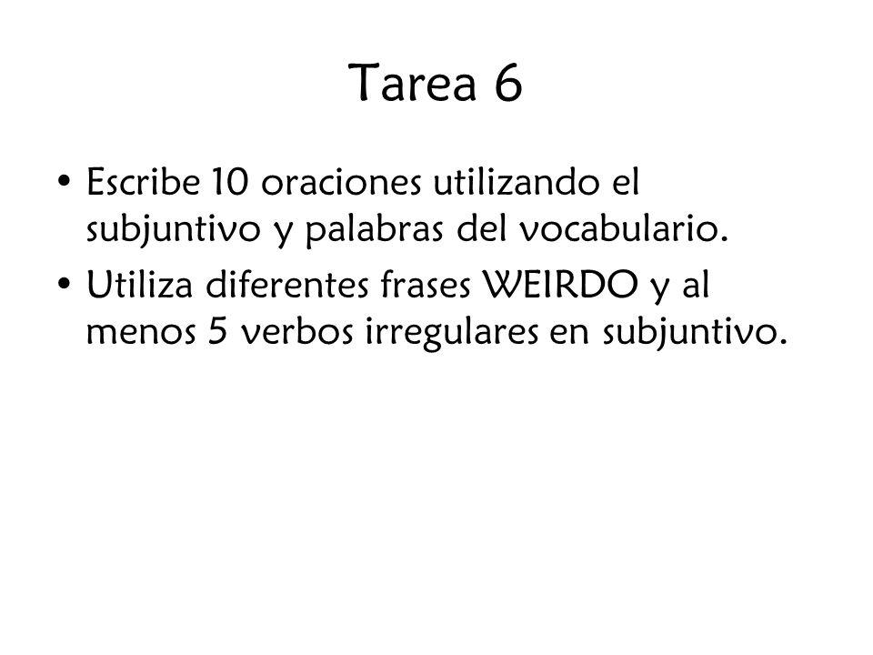 Tarea 6 Escribe 10 oraciones utilizando el subjuntivo y palabras del vocabulario. Utiliza diferentes frases WEIRDO y al menos 5 verbos irregulares en