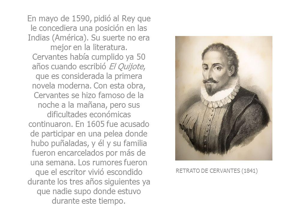 RETRATO DE CERVANTES (1841) En mayo de 1590, pidió al Rey que le concediera una posición en las Indias (América). Su suerte no era mejor en la literat