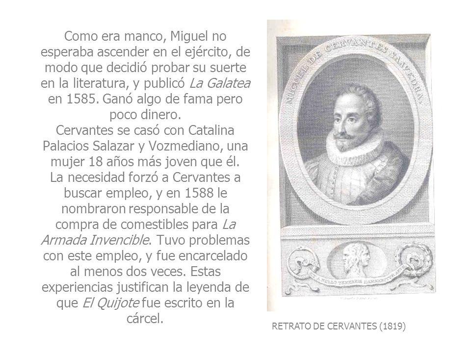 RETRATO DE CERVANTES (1819) Como era manco, Miguel no esperaba ascender en el ejército, de modo que decidió probar su suerte en la literatura, y publi