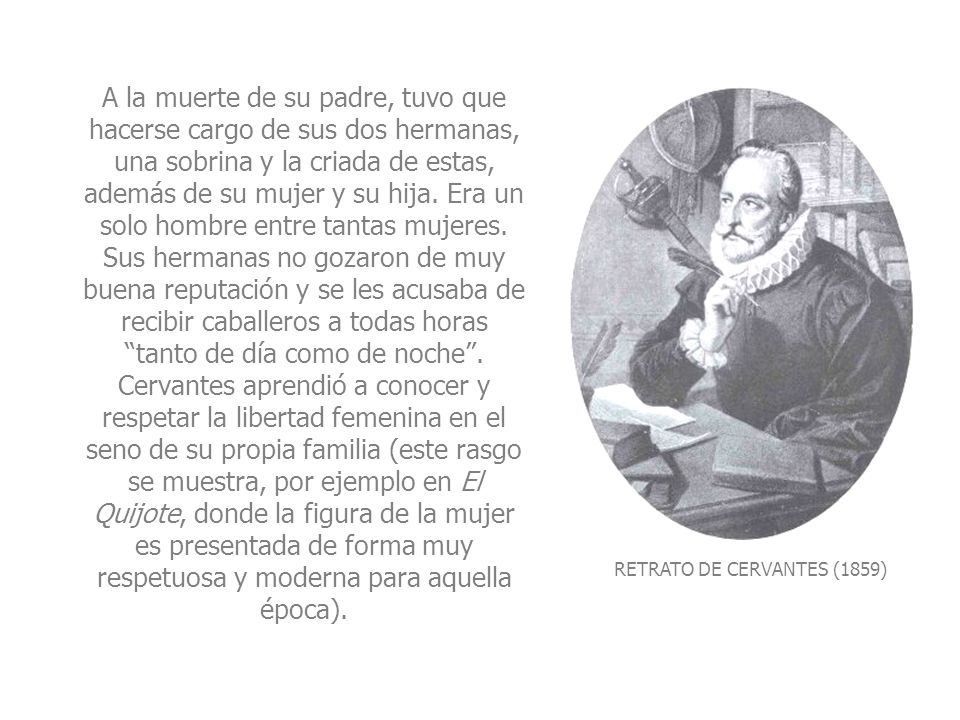 PORTRAIT OF CERVANTES (1859) Upon the death of his father, he had to take responsibility for his two sisters, a niece and their maid, apart from his wife and daughter.