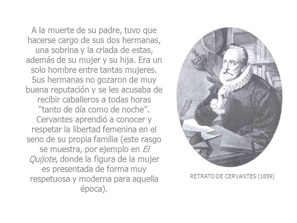 RETRATO DE CERVANTES (1859) A la muerte de su padre, tuvo que hacerse cargo de sus dos hermanas, una sobrina y la criada de estas, además de su mujer