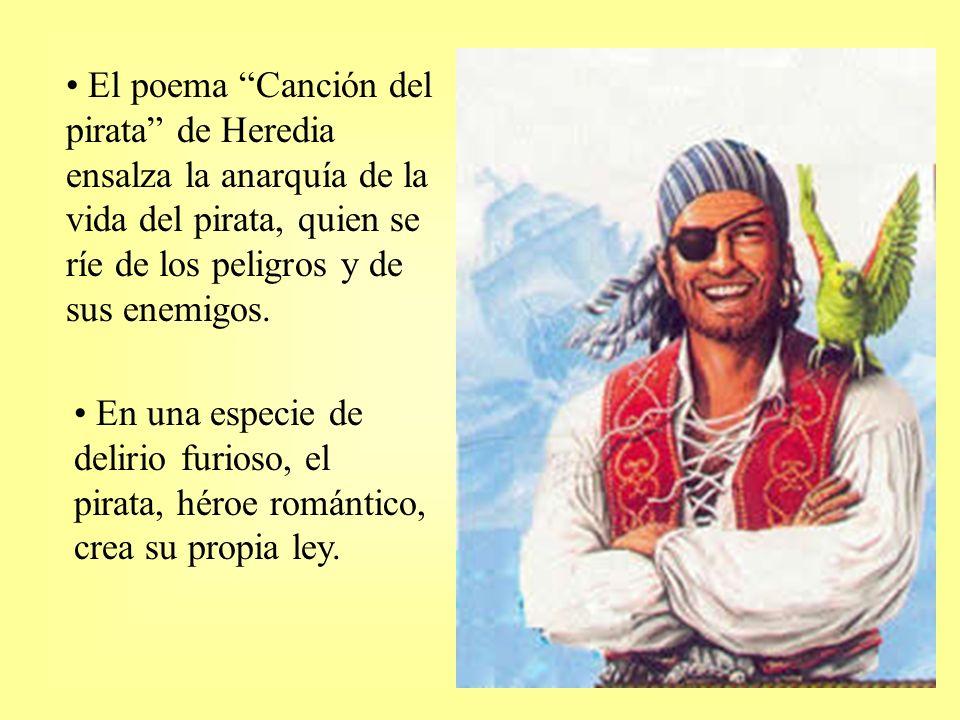 El poema Canción del pirata de Heredia ensalza la anarquía de la vida del pirata, quien se ríe de los peligros y de sus enemigos. En una especie de de