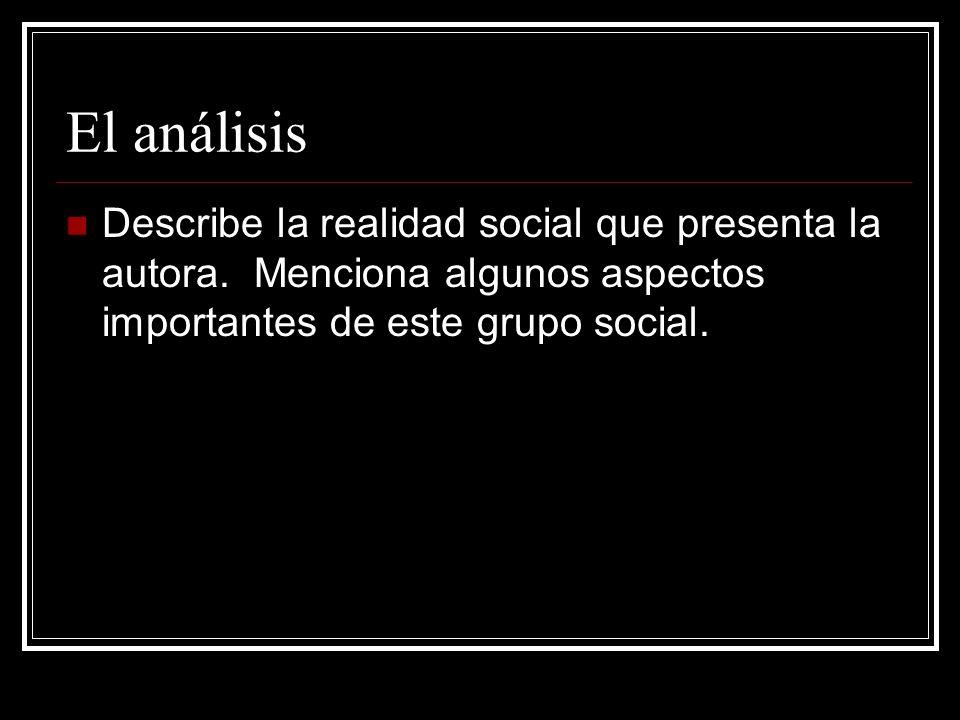 El análisis Describe la realidad social que presenta la autora. Menciona algunos aspectos importantes de este grupo social.