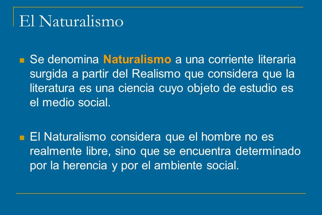 Se denomina Naturalismo a una corriente literaria surgida a partir del Realismo que considera que la literatura es una ciencia cuyo objeto de estudio