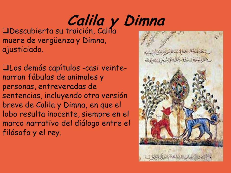 Calila y Dimna Descubierta su traición, Calila muere de vergüenza y Dimna, ajusticiado. Los demás capítulos -casi veinte- narran fábulas de animales y