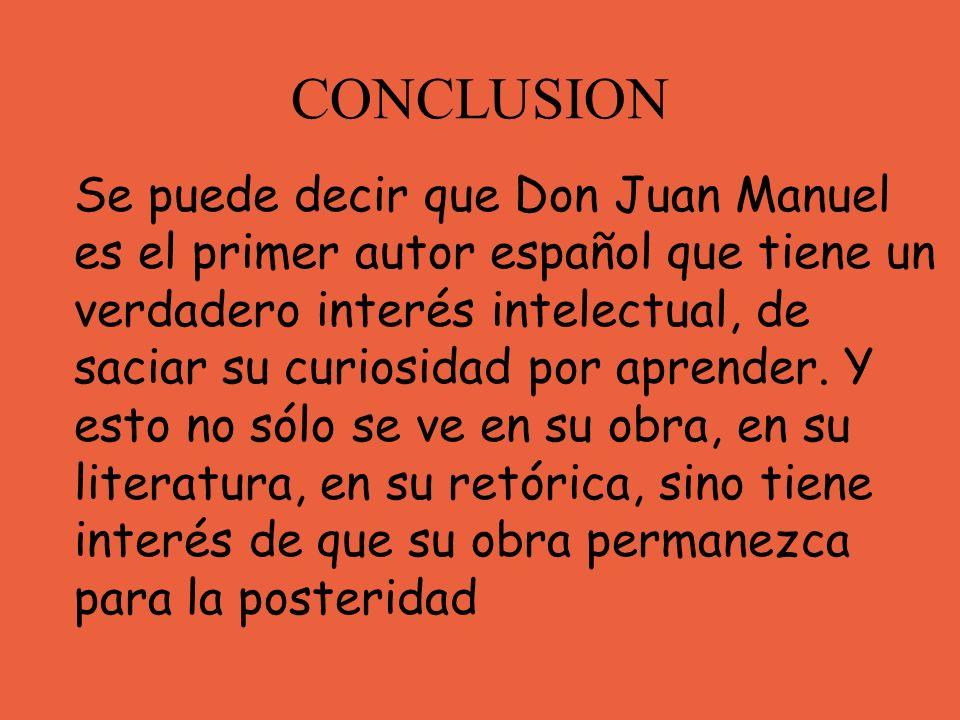 CONCLUSION Se puede decir que Don Juan Manuel es el primer autor español que tiene un verdadero interés intelectual, de saciar su curiosidad por apren