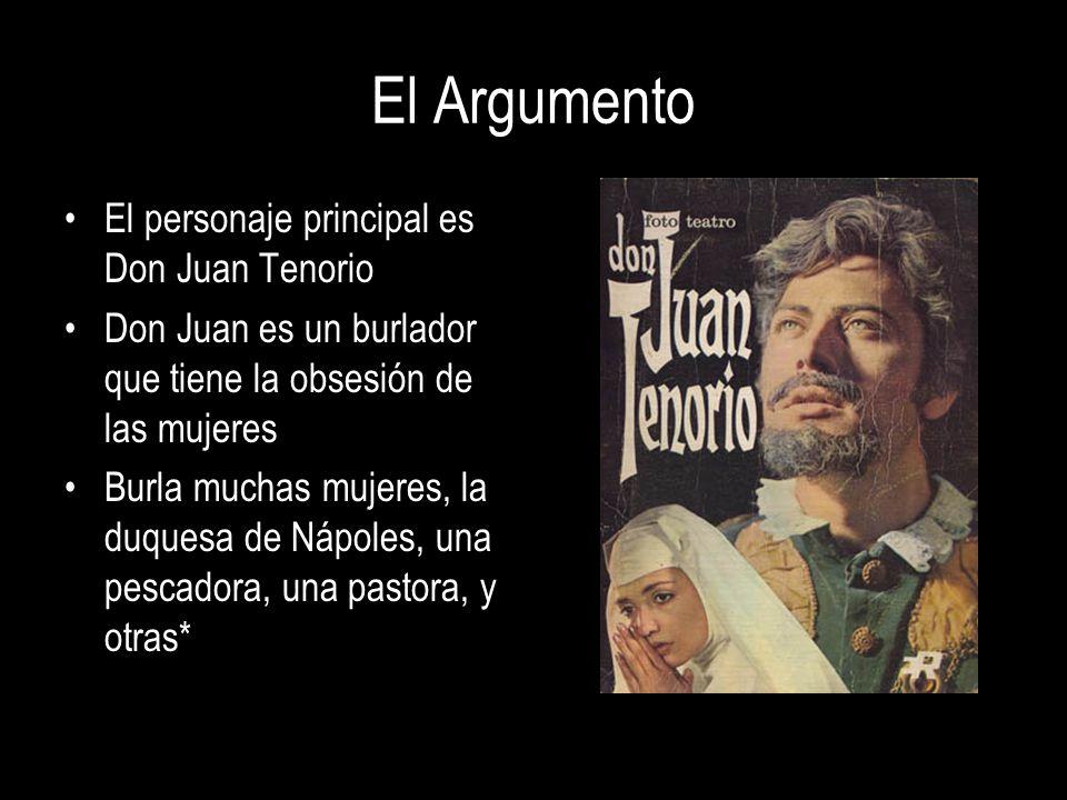 El Argumento El personaje principal es Don Juan Tenorio Don Juan es un burlador que tiene la obsesión de las mujeres Burla muchas mujeres, la duquesa