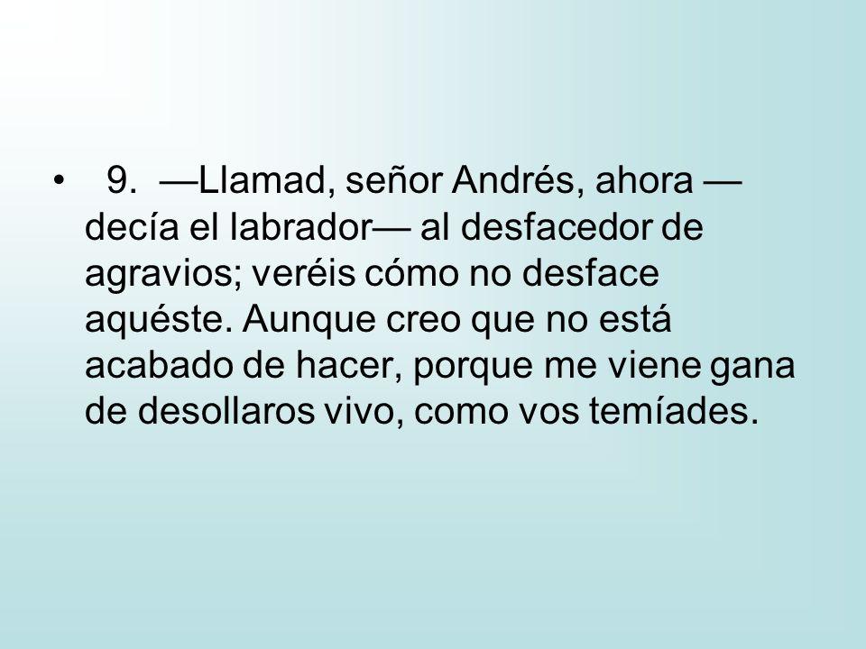 9. Llamad, señor Andrés, ahora decía el labrador al desfacedor de agravios; veréis cómo no desface aquéste. Aunque creo que no está acabado de hacer,