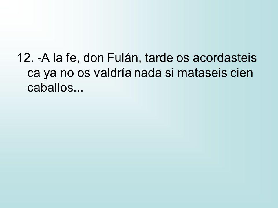 12. -A la fe, don Fulán, tarde os acordasteis ca ya no os valdría nada si mataseis cien caballos...