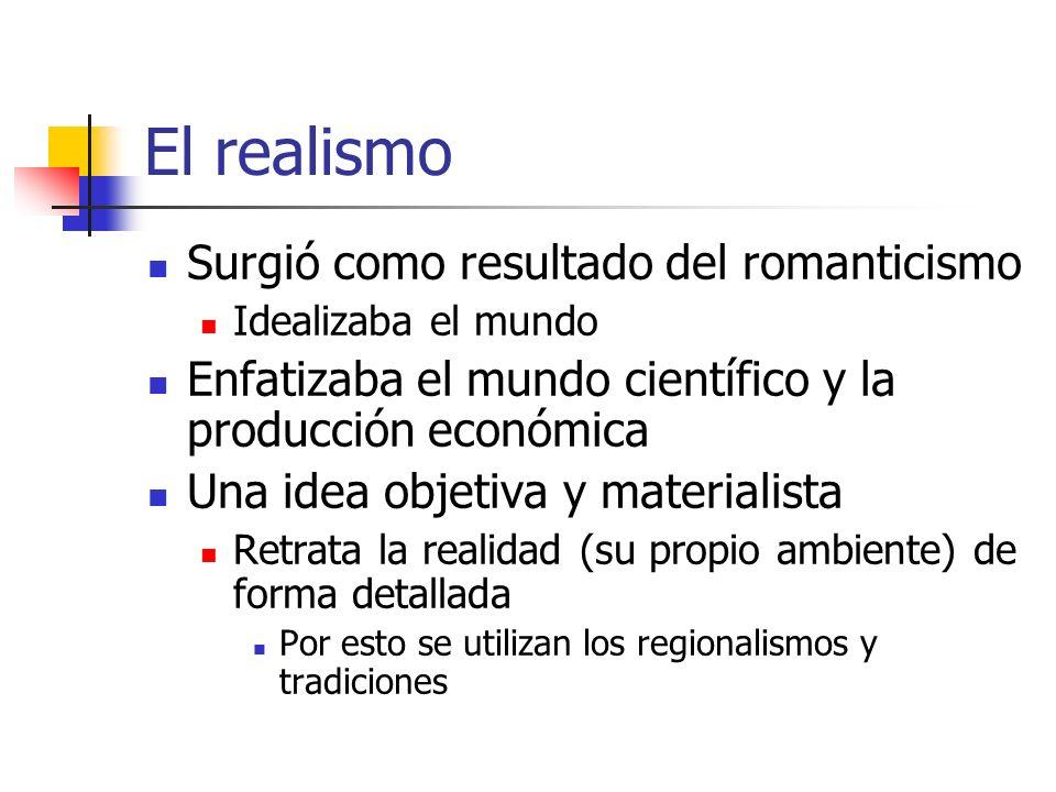 El realismo Surgió como resultado del romanticismo Idealizaba el mundo Enfatizaba el mundo científico y la producción económica Una idea objetiva y ma