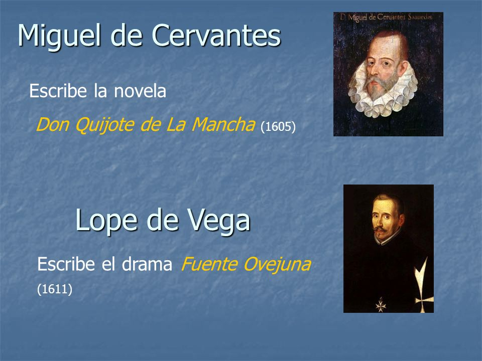Miguel de Cervantes Lope de Vega Escribe la novela Don Quijote de La Mancha (1605) Escribe el drama Fuente Ovejuna (1611)