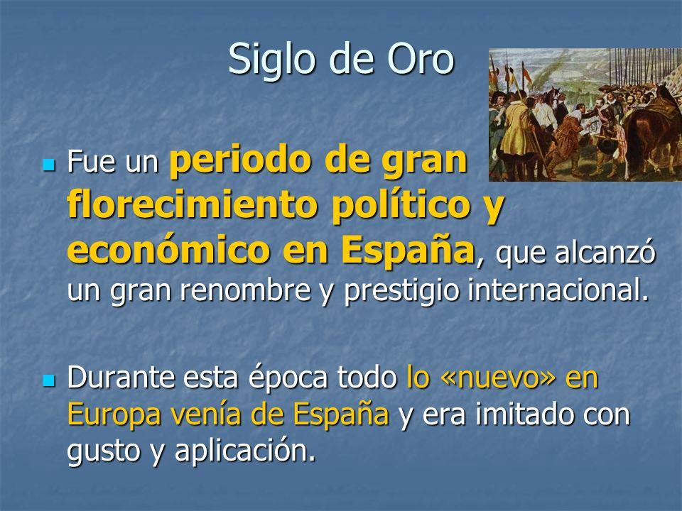 Siglo de Oro Fue un periodo de gran florecimiento político y económico en España, que alcanzó un gran renombre y prestigio internacional. Fue un perio