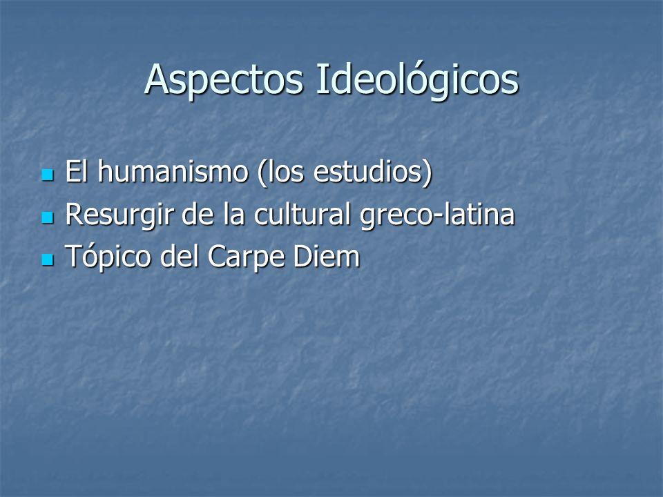 Aspectos Ideológicos El humanismo (los estudios) El humanismo (los estudios) Resurgir de la cultural greco-latina Resurgir de la cultural greco-latina