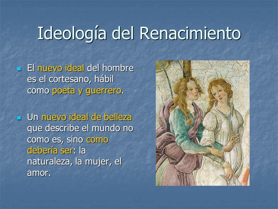 Ideología del Renacimiento El nuevo ideal del hombre es el cortesano, hábil como poeta y guerrero. El nuevo ideal del hombre es el cortesano, hábil co