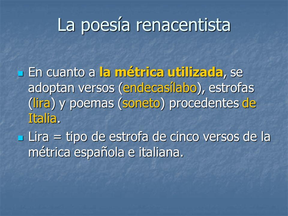 La poesía renacentista En cuanto a la métrica utilizada, se adoptan versos (endecasílabo), estrofas (lira) y poemas (soneto) procedentes de Italia. En