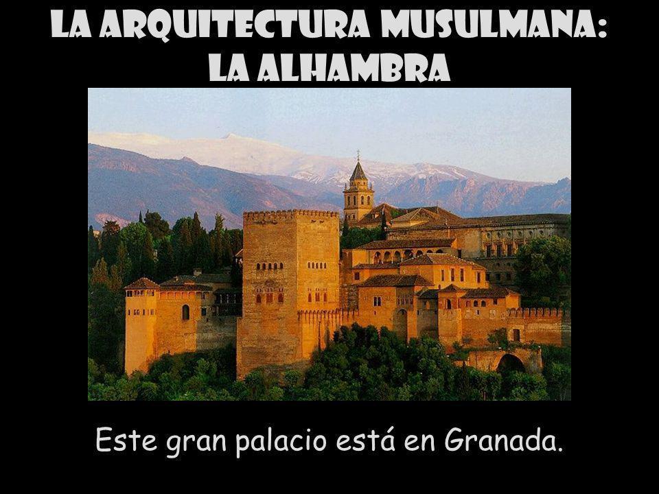 La arquitectura musulmana: la Alhambra Este gran palacio está en Granada.