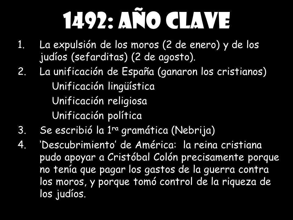 1492: año clave 1.La expulsión de los moros (2 de enero) y de los judíos (sefarditas) (2 de agosto). 2.La unificación de España (ganaron los cristiano