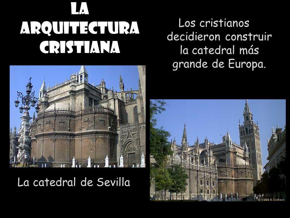 La arquitectura cristiana La catedral de Sevilla Los cristianos decidieron construir la catedral más grande de Europa.