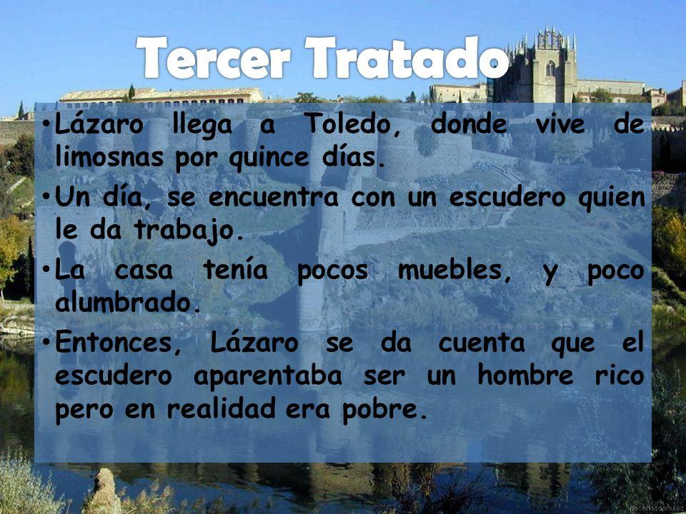 Lázaro llega a Toledo, donde vive de limosnas por quince días. Un día, se encuentra con un escudero quien le da trabajo. La casa tenía pocos muebles,