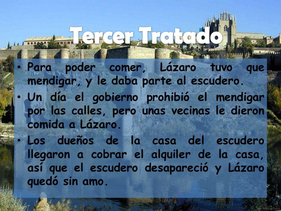 Para poder comer, Lázaro tuvo que mendigar, y le daba parte al escudero. Un día el gobierno prohibió el mendigar por las calles, pero unas vecinas le