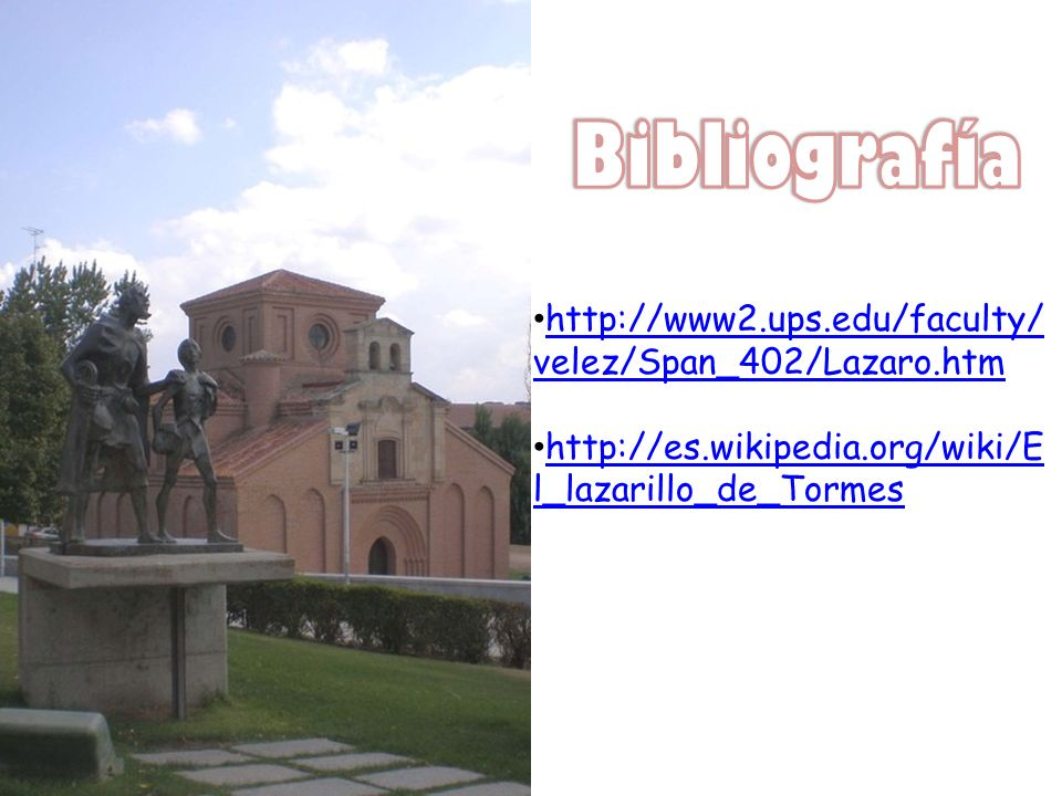 http://www2.ups.edu/faculty/ velez/Span_402/Lazaro.htm http://www2.ups.edu/faculty/ velez/Span_402/Lazaro.htm http://es.wikipedia.org/wiki/E l_lazarillo_de_Tormes http://es.wikipedia.org/wiki/E l_lazarillo_de_Tormes