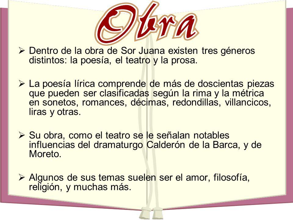 Dentro de la obra de Sor Juana existen tres géneros distintos: la poesía, el teatro y la prosa. La poesía lírica comprende de más de doscientas piezas