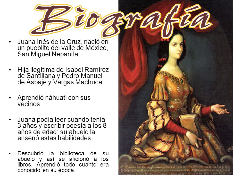 Juana Inés de la Cruz, nació en un pueblito del valle de México, San Miguel Nepantla. Hija ilegítima de Isabel Ramírez de Santillana y Pedro Manuel de