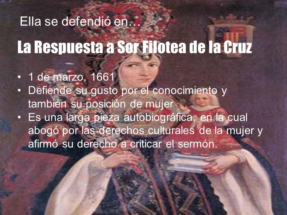 La Respuesta a Sor Filotea de la Cruz 1 de marzo, 1661 Defiende su gusto por el conocimiento y también su posición de mujer Es una larga pieza autobio