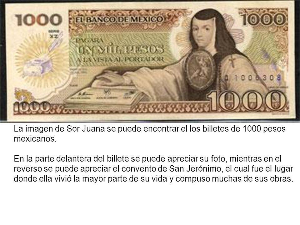 La imagen de Sor Juana se puede encontrar el los billetes de 1000 pesos mexicanos. En la parte delantera del billete se puede apreciar su foto, mientr