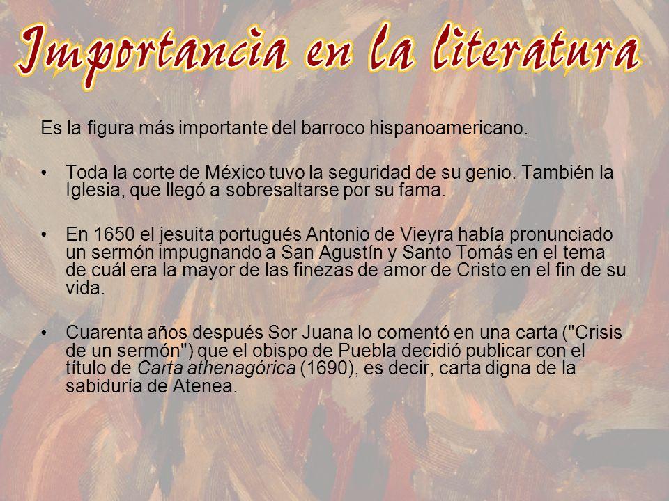 Es la figura más importante del barroco hispanoamericano. Toda la corte de México tuvo la seguridad de su genio. También la Iglesia, que llegó a sobre