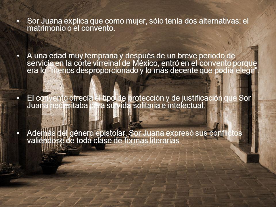 Sor Juana explica que como mujer, sólo tenía dos alternativas: el matrimonio o el convento. A una edad muy temprana y después de un breve periodo de s