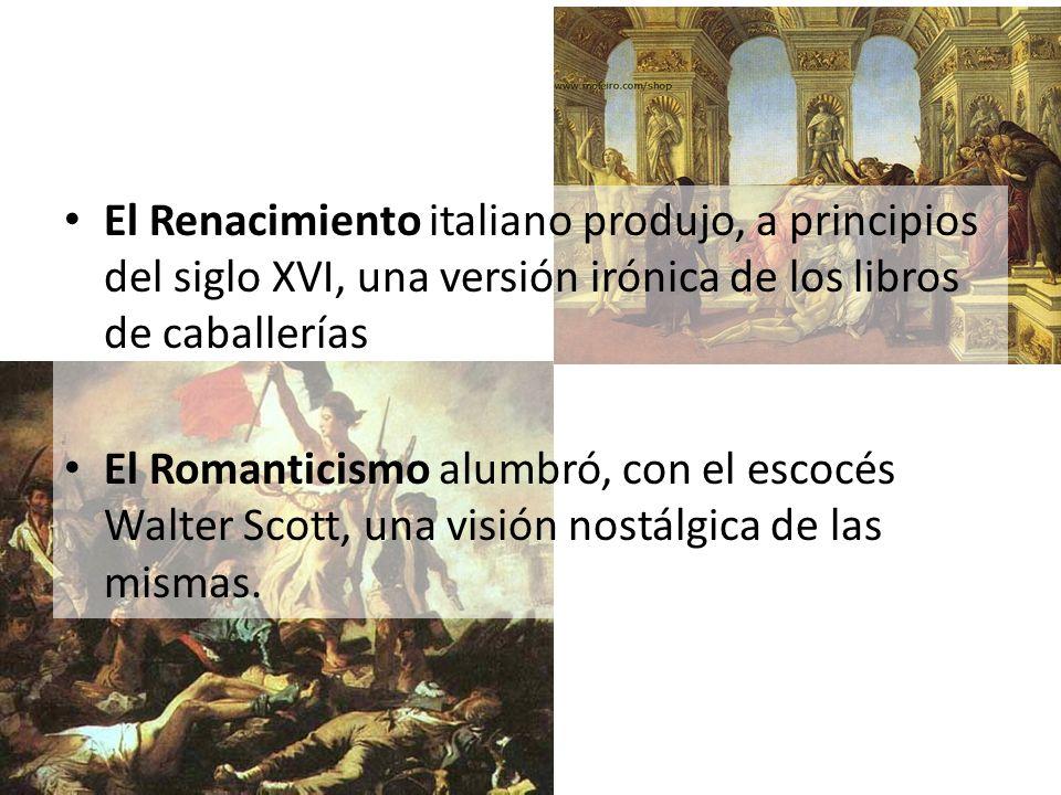 El Renacimiento italiano produjo, a principios del siglo XVI, una versión irónica de los libros de caballerías El Romanticismo alumbró, con el escocés
