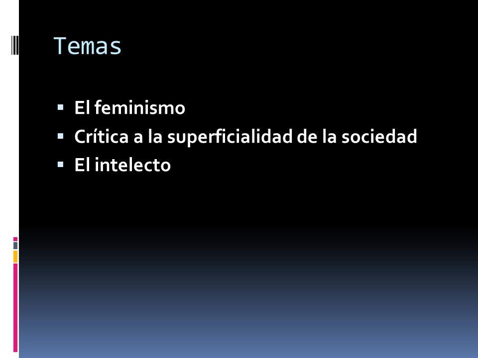 Temas El feminismo Crítica a la superficialidad de la sociedad El intelecto