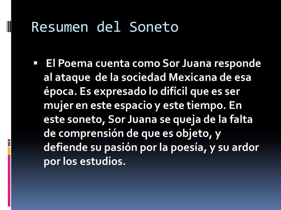 Resumen del Soneto El Poema cuenta como Sor Juana responde al ataque de la sociedad Mexicana de esa época. Es expresado lo difícil que es ser mujer en