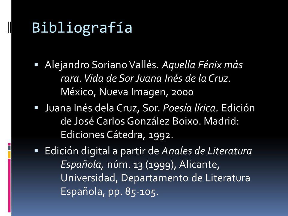Bibliografía Alejandro Soriano Vallés. Aquella Fénix más rara. Vida de Sor Juana Inés de la Cruz. México, Nueva Imagen, 2000 Juana Inés dela Cruz, Sor