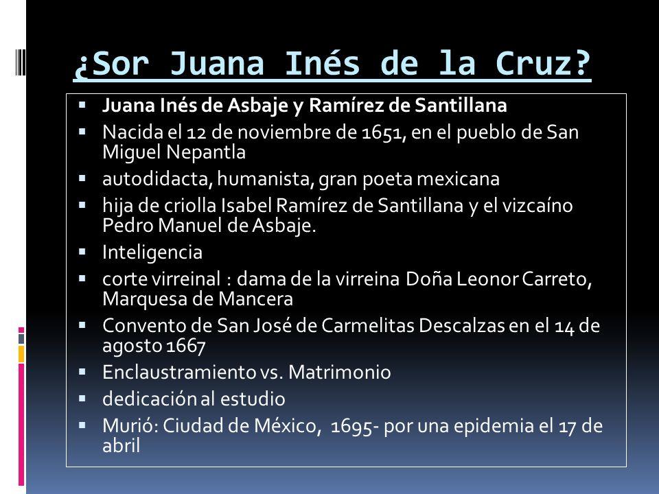 ¿Sor Juana Inés de la Cruz? Juana Inés de Asbaje y Ramírez de Santillana Nacida el 12 de noviembre de 1651, en el pueblo de San Miguel Nepantla autodi