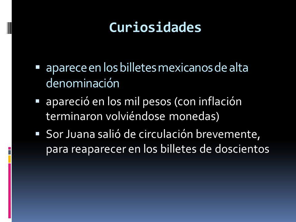 Curiosidades aparece en los billetes mexicanos de alta denominación apareció en los mil pesos (con inflación terminaron volviéndose monedas) Sor Juana