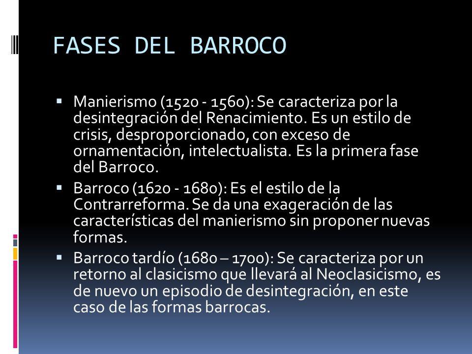 FASES DEL BARROCO Manierismo (1520 - 1560): Se caracteriza por la desintegración del Renacimiento. Es un estilo de crisis, desproporcionado, con exces