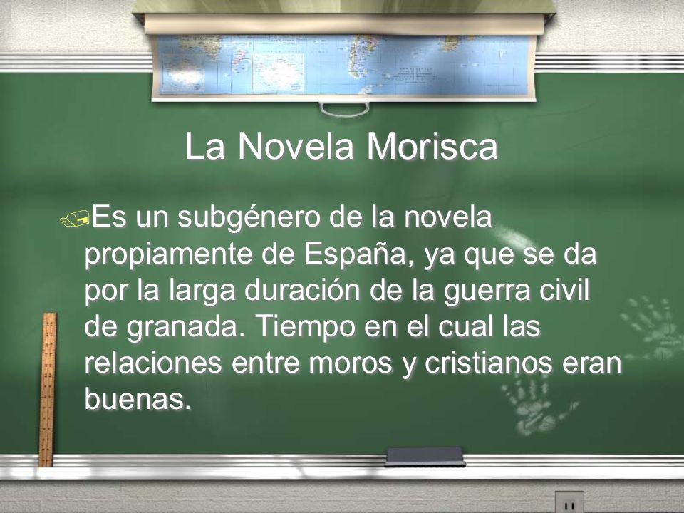 La Novela Morisca Es un subgénero de la novela propiamente de España, ya que se da por la larga duración de la guerra civil de granada. Tiempo en el c