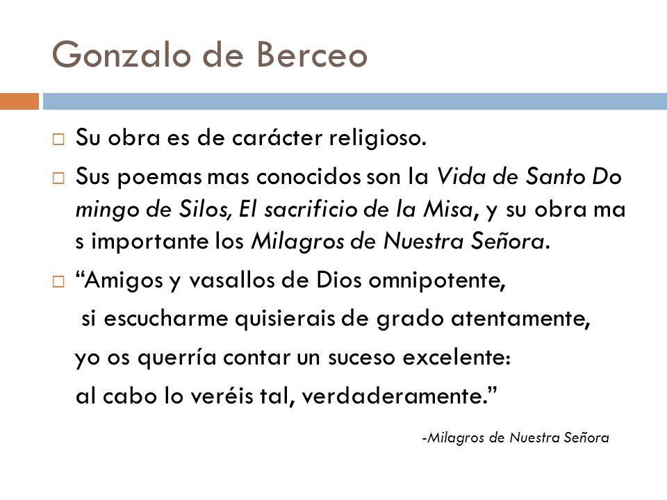 Gonzalo de Berceo Su obra es de carácter religioso. Sus poemas mas conocidos son la Vida de Santo Do mingo de Silos, El sacrificio de la Misa, y su ob