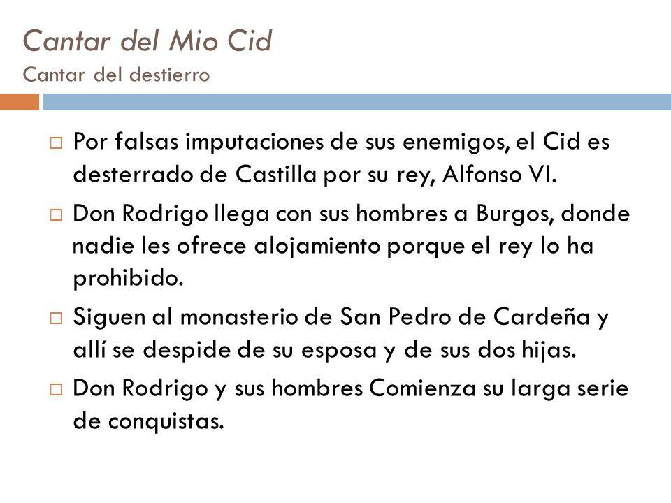Cantar del Mio Cid Cantar del destierro Por falsas imputaciones de sus enemigos, el Cid es desterrado de Castilla por su rey, Alfonso VI. Don Rodrigo