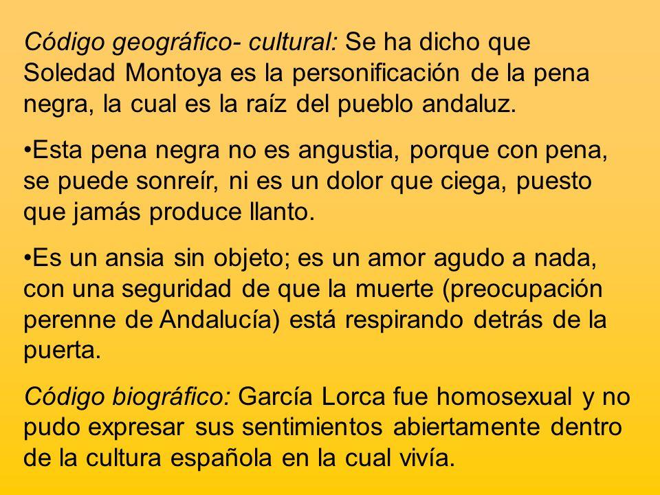 Código geográfico- cultural: Se ha dicho que Soledad Montoya es la personificación de la pena negra, la cual es la raíz del pueblo andaluz. Esta pena