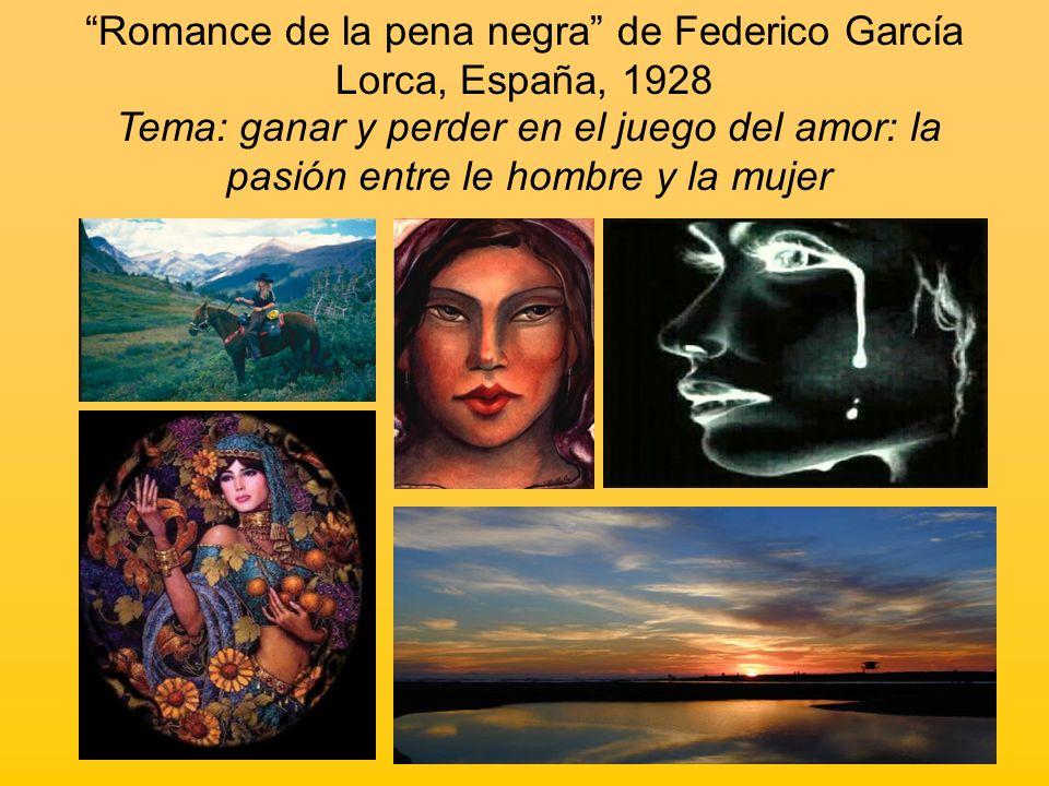 Romance de la pena negra de Federico García Lorca, España, 1928 Tema: ganar y perder en el juego del amor: la pasión entre le hombre y la mujer