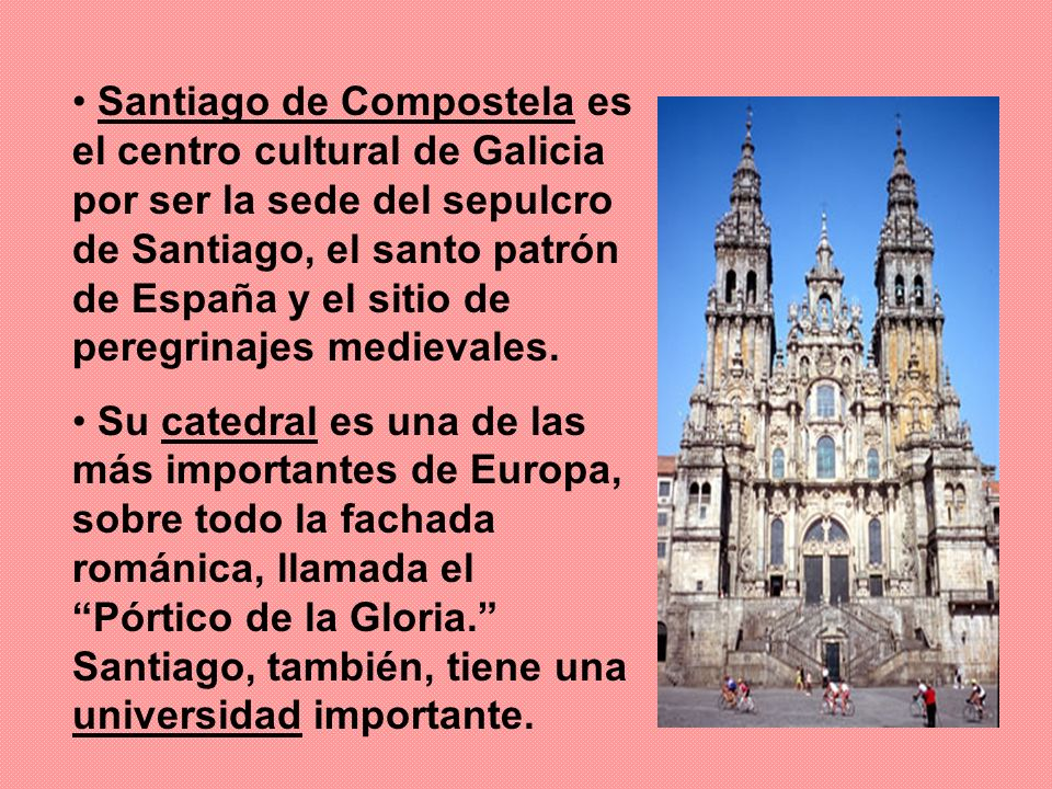 Santiago de Compostela es el centro cultural de Galicia por ser la sede del sepulcro de Santiago, el santo patrón de España y el sitio de peregrinajes medievales.