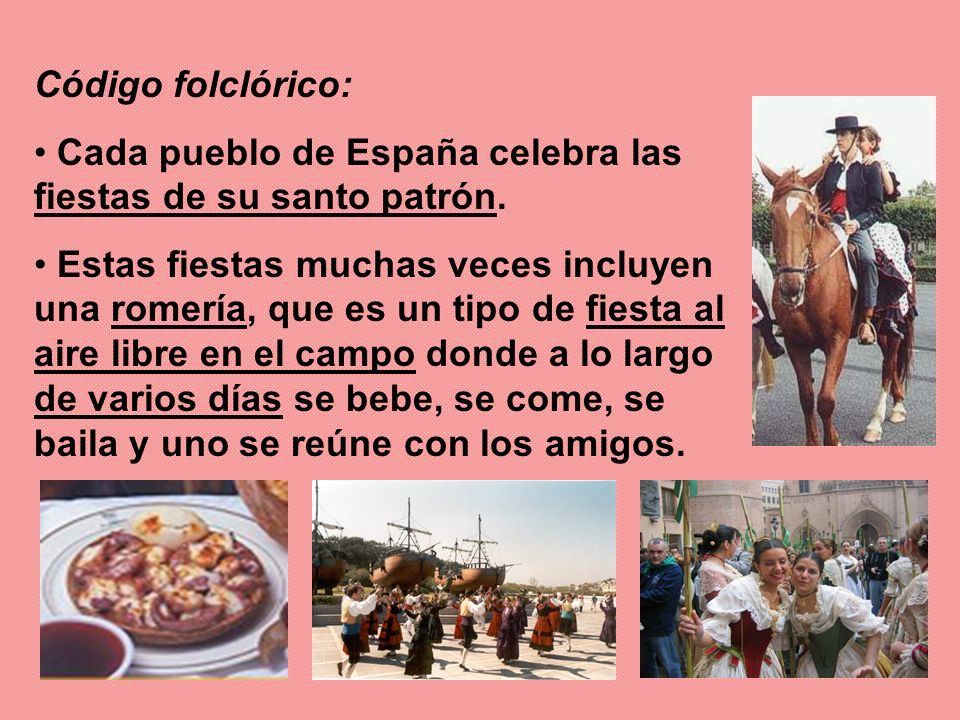 Código folclórico: Cada pueblo de España celebra las fiestas de su santo patrón. Estas fiestas muchas veces incluyen una romería, que es un tipo de fi