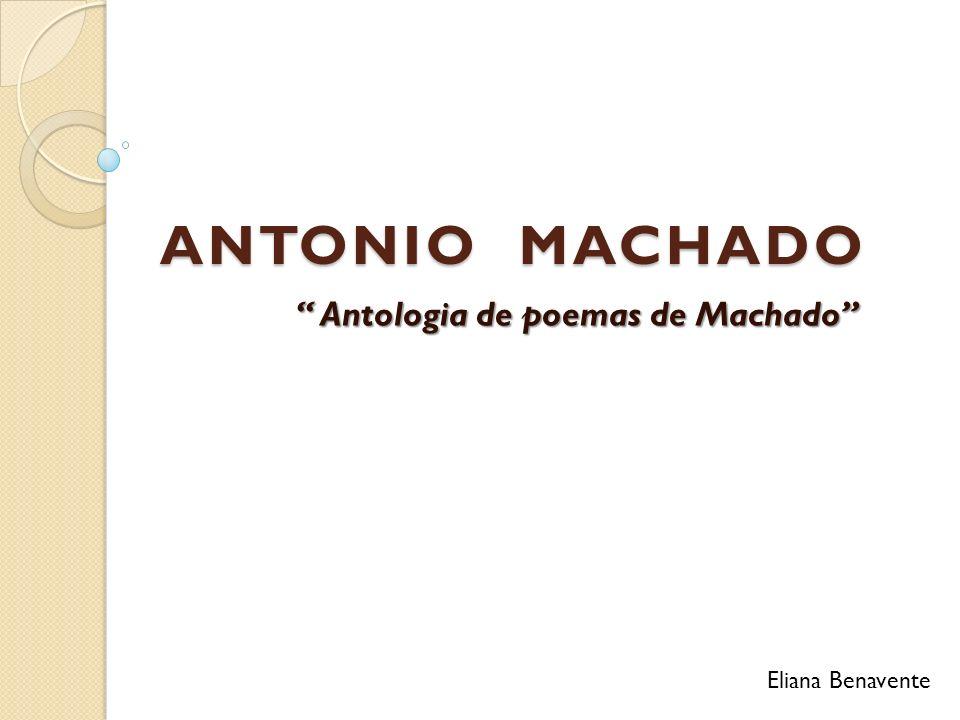 ANTONIO MACHADO Antologia de poemas de Machado Antologia de poemas de Machado Eliana Benavente