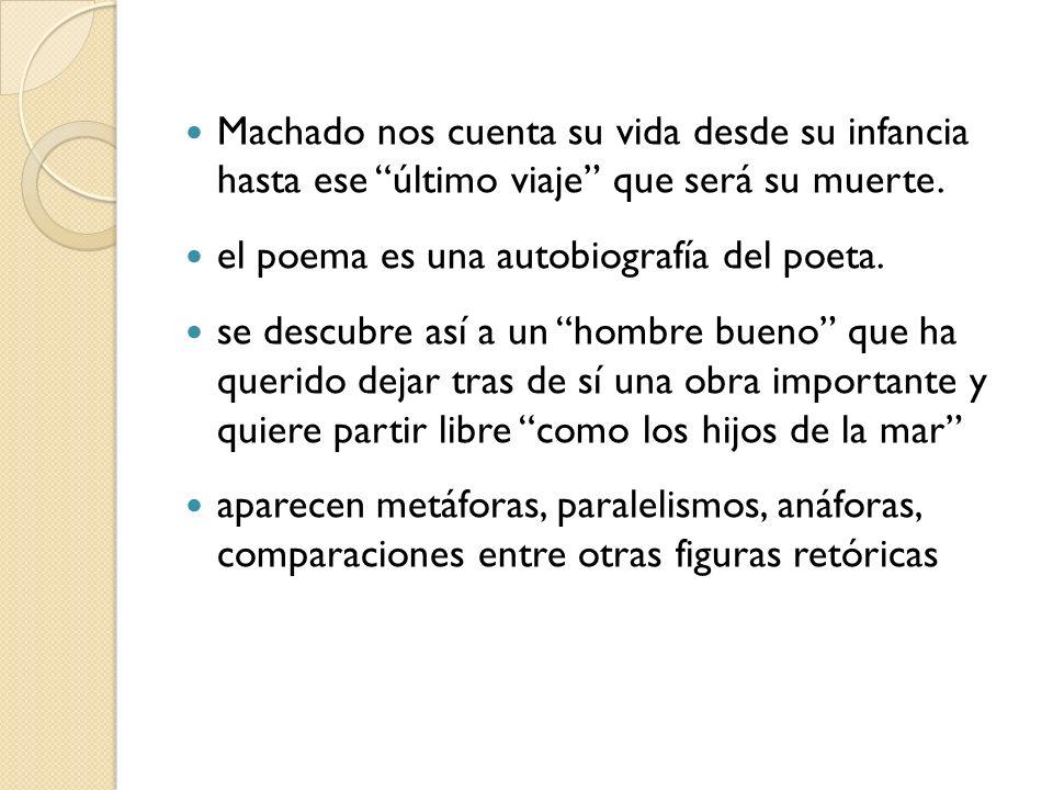 Machado nos cuenta su vida desde su infancia hasta ese último viaje que será su muerte. el poema es una autobiografía del poeta. se descubre así a un