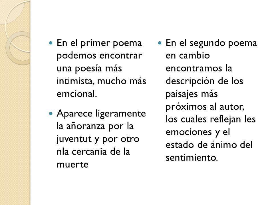 En el primer poema podemos encontrar una poesía más intimista, mucho más emcional. Aparece ligeramente la añoranza por la juventut y por otro nla cerc